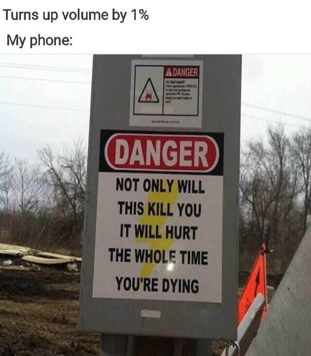 Sign - Turns up volume by 1% My phone: ADANGER DANGER NOT ONLY WILL THIS KILL YOU IT WILL HURT THE WHOLE TIME YOU'RE DYING