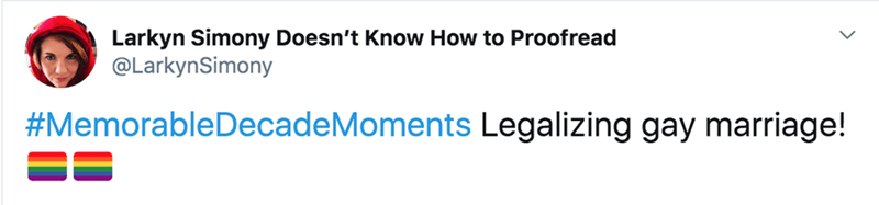 Text - Larkyn Simony Doesn't Know How to Proofread @LarkynSimony #MemorableDecadeMoments Legalizing gay marriage!