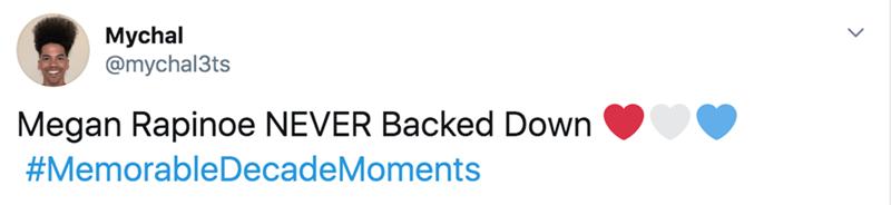 Text - Mychal @mychal3ts Megan Rapinoe NEVER Backed Down #MemorableDecadeMoments