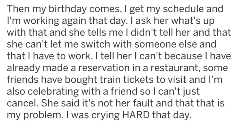 Text - Then my birthday comes, I get my schedule and I'm working again that day. I ask her what's up with that and she tells me I didn't tell her and that she can't let me switch with someone else and that I have to work. I tell her I can't because I have already made a reservation in a restaurant, some friends have bought train tickets to visit and I'm also celebrating with a friend so I can't just cancel. She said it's not her fault and that that is my problem. I was crying HARD that day.