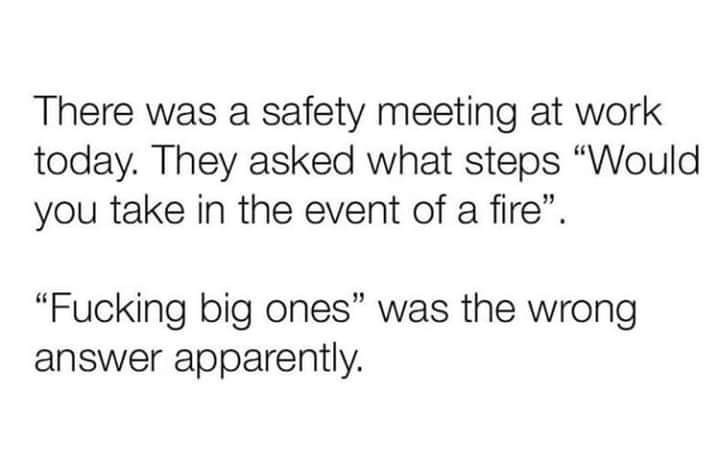 """Text - There was a safety meeting at work today. They asked what steps """"Would you take in the event of a fire"""". """"Fucking big ones"""" was the wrong answer apparently."""