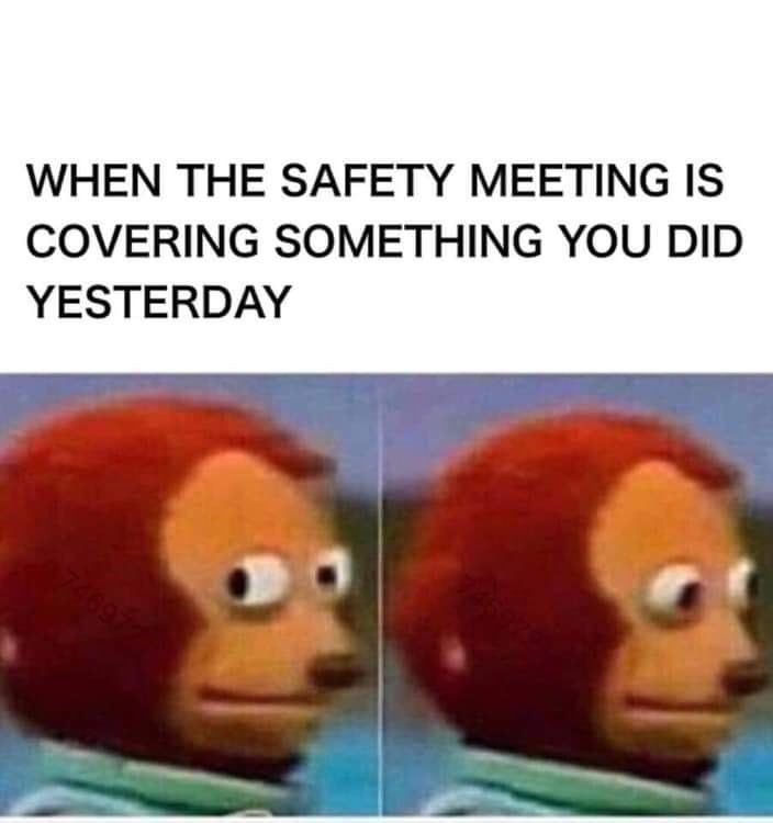 Face - WHEN THE SAFETY MEETING IS COVERING SOMETHING YOU DID YESTERDAY