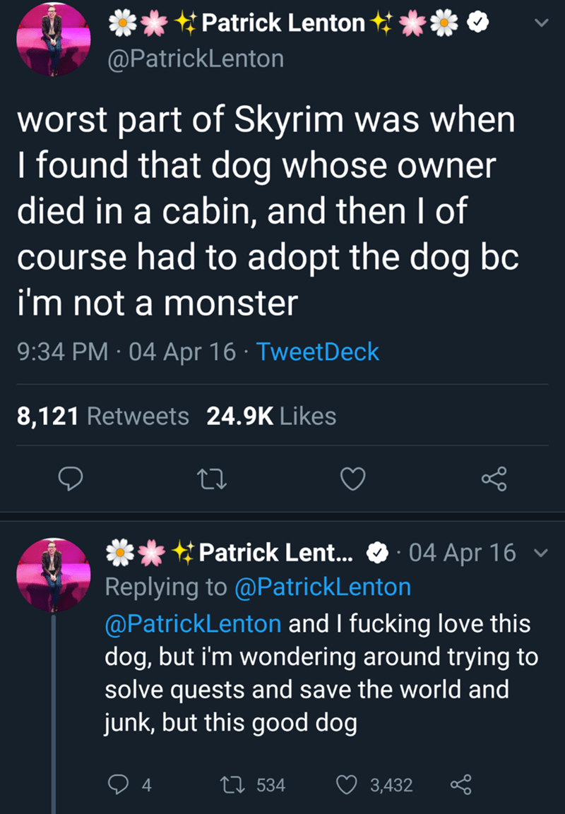 Text - Patrick Lenton @PatrickLenton worst part of Skyrim was when I found that dog whose owner died in a cabin, and then I of course had to adopt the dog bc i'm not a monster 9:34 PM · 04 Apr 16 · TweetDeck 8,121 Retweets 24.9K Likes * Patrick Lent... O· 04 Apr 16 v Replying to @PatrickLenton @PatrickLenton and I fucking love this dog, but i'm wondering around trying to solve quests and save the world and junk, but this good dog 27 534 3,432
