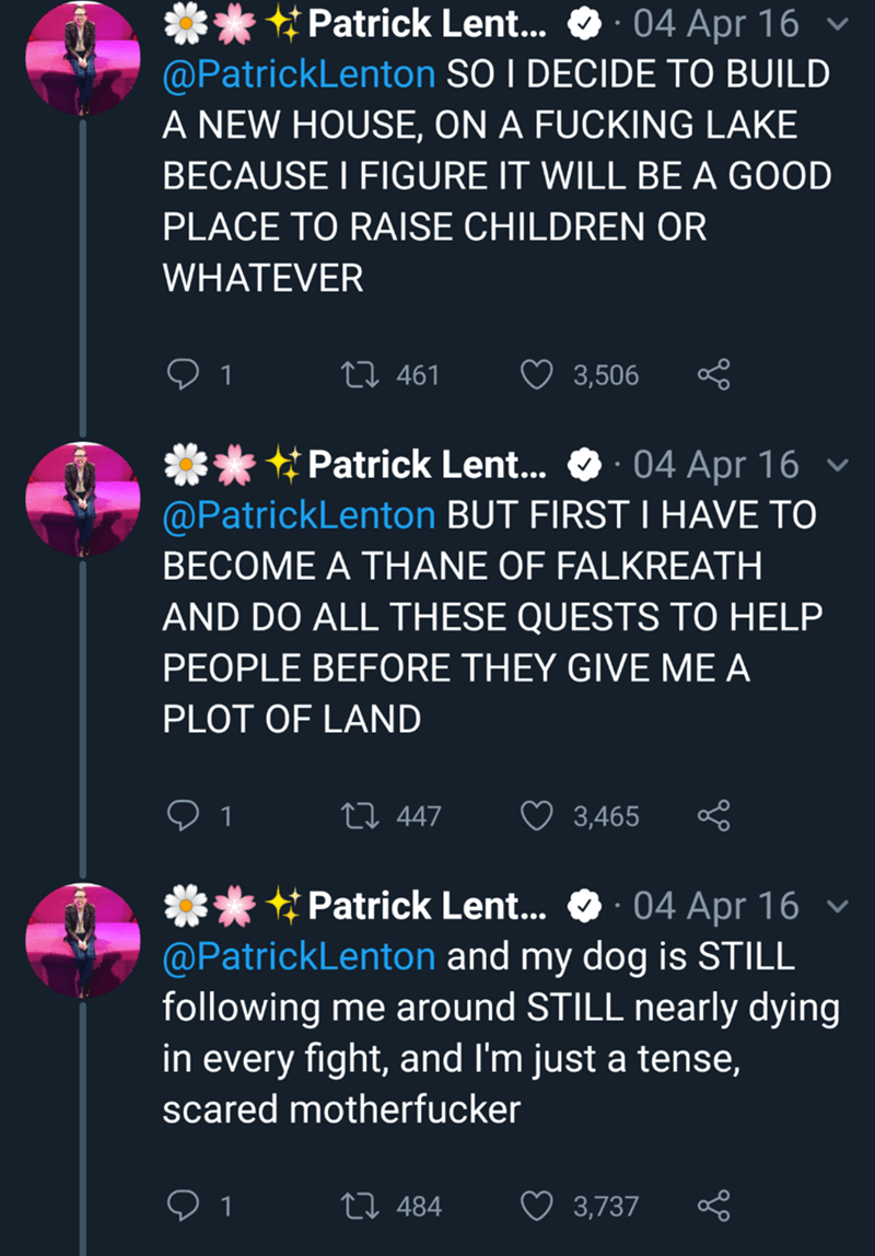 Text - * Patrick Lent... O· 04 Apr 16 v @PatrickLenton SO I DECIDE TO BUILD A NEW HOUSE, ON A FUCKING LAKE BECAUSE I FIGURE IT WILL BE A GOOD PLACE TO RAISE CHILDREN OR WHATEVER 27 461 3,506 ** * Patrick Lent... O ·04 Apr 16 v @PatrickLenton BUT FIRST I HAVE TO BECOME A THANE OF FALKREATH AND DO ALL THESE QUESTS TO HELP PEOPLE BEFORE THEY GIVE ME A PLOT OF LAND 27 447 3,465 ** * Patrick Lent... O · 04 Apr 16 @PatrickLenton and my dog is STILL following me around STILL nearly dying in every fight
