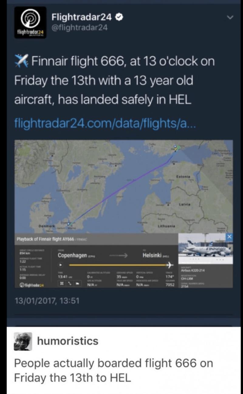 Text - Flightradar24 O @flightradar24 flightrodar24 X Finnair flight 666, at 13 o'clock on Friday the 13th with a 13 year old aircraft, has landed safely in HEL flightradar24.com/data/flights/a... Estonia Latvia Lthuania Denmark Playback of Finnair flight AY666/C FINNAIB 34 km Helsinki Copenhagen 122 IMAT TME 115 Arbus A320-214 1341 174 00 OH-LIM MAMAN MxUNen N/A Ofightiadar24 N/A NA 7052 2154 13/01/2017, 13:51 humoristics People actually boarded flight 666 on Friday the 13th to HEL