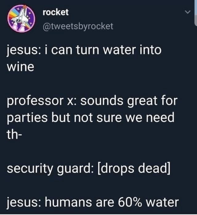 Text - rocket @tweetsbyrocket jesus: i can turn water into wine professor x: sounds great for parties but not sure we need th- security guard: [drops dead] jesus: humans are 60% water