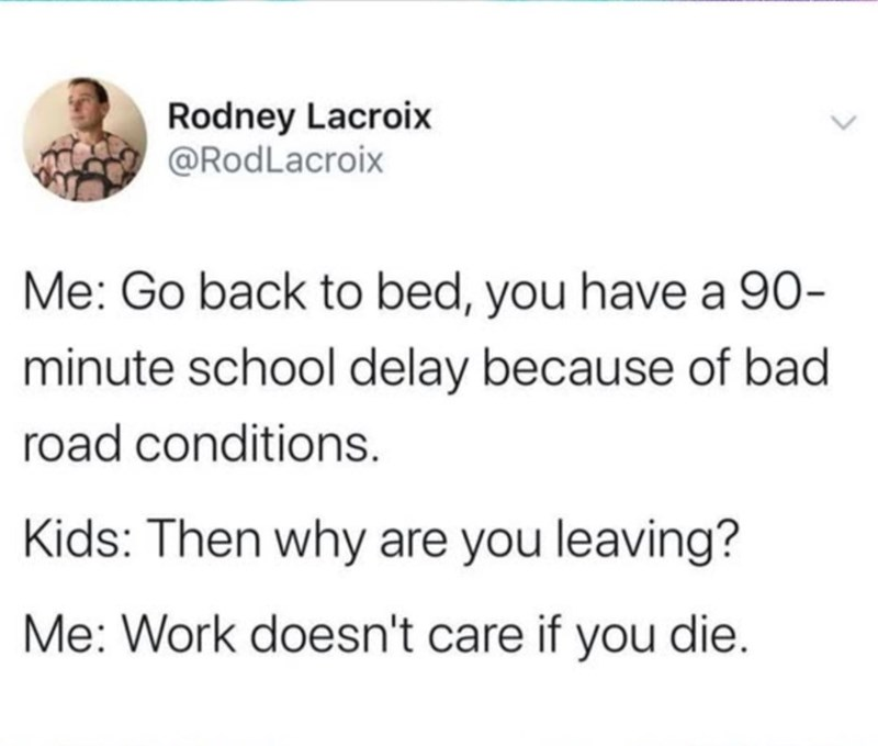 Text - Rodney Lacroix @RodLacroix Me: Go back to bed, you have a 90- minute school delay because of bad road conditions. Kids: Then why are you leaving? Me: Work doesn't care if you die.