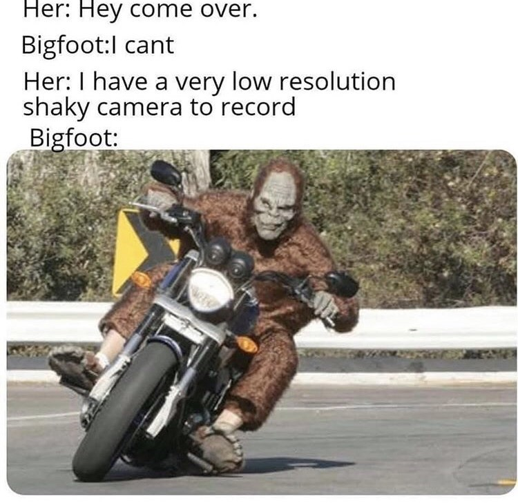 "Funny meme that reads, ""Her: Hey come over; Bigfoot: I can't; Her: I have a very low resolution shaky camera to record; Bigfoot: ..."" above a pic of a Bigfoot riding a motorcycle"
