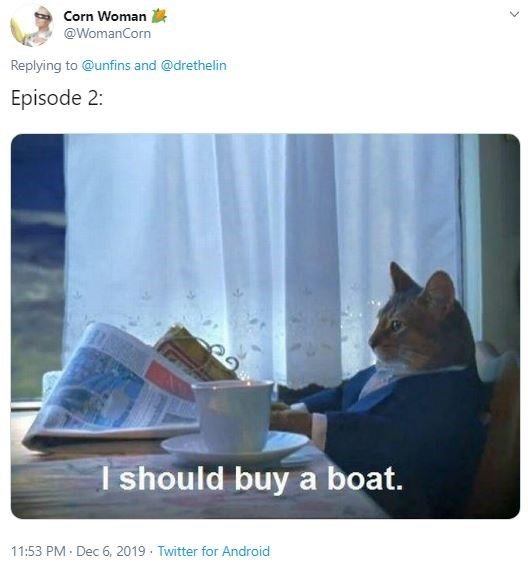 Cat - Corn Woman @WomanCorn Replying to @unfins and @drethelin Episode 2: I should buy a boat. 11:53 PM Dec 6, 2019 · Twitter for Android