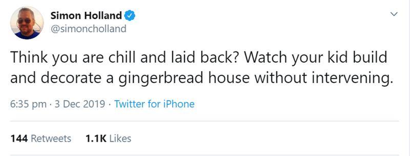 Text - Simon Holland @simoncholland Think you are chill and laid back? Watch your kid build and decorate a gingerbread house without intervening. 6:35 pm · 3 Dec 2019 · Twitter for iPhone 1.1K Likes 144 Retweets