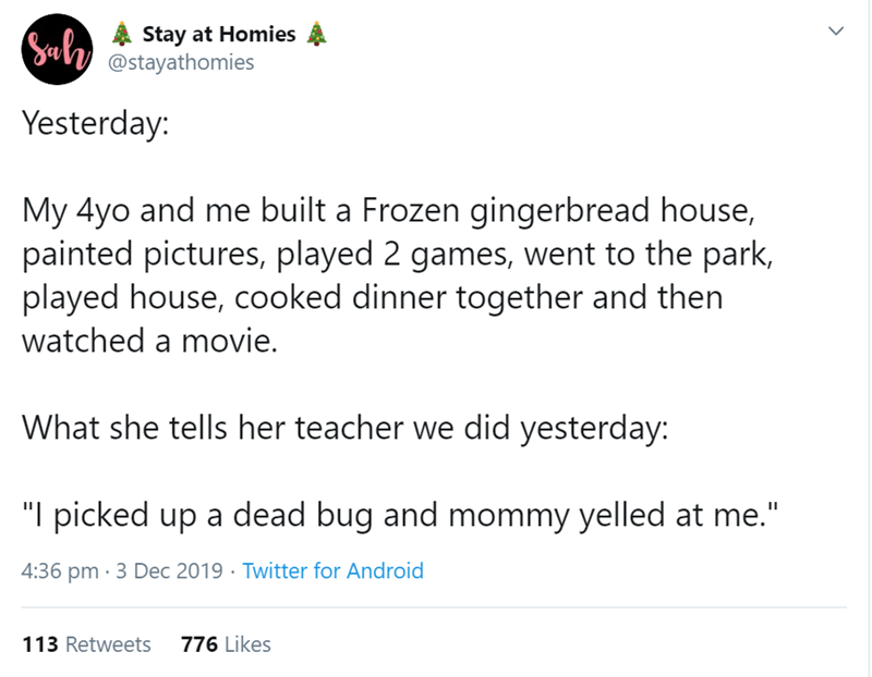 """Text - Stay at Homies @stayathomies Sulh Yesterday: My 4yo and me built a Frozen gingerbread house, painted pictures, played 2 games, went to the park, played house, cooked dinner together and then watched a movie. What she tells her teacher we did yesterday: """"I picked up a dead bug and mommy yelled at me."""" 4:36 pm · 3 Dec 2019 · Twitter for Android 113 Retweets 776 Likes"""
