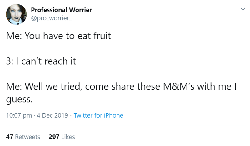Text - Professional Worrier @pro_worrier_ Me: You have to eat fruit 3:I can't reach it Me: Well we tried, come share these M&M's with me I guess. 10:07 pm · 4 Dec 2019 · Twitter for iPhone 47 Retweets 297 Likes