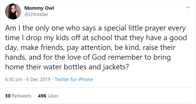Text - Mommy Owl @Lhlodder Am I the only one who says a special little prayer every time I drop my kids off at school that they have a good day, make friends, pay attention, be kind, raise their hands, and for the love of God remember to bring home their water bottles and jackets? 6:30 pm · 6 Dec 2019 · Twitter for iPhone 496 Likes 30 Retweets <>