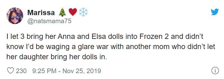 Text - Marissa @natsmama75 I let 3 bring her Anna and Elsa dolls into Frozen 2 and didn't know l'd be waging a glare war with another mom who didn't let her daughter bring her dolls in. O 230 9:25 PM - Nov 25, 2019