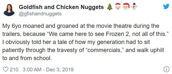 """Text - Goldfish and Chicken Nuggets @gfishandnuggets My 6yo moaned and groaned at the movie theatre during the trailers, because """"We came here to see Frozen 2, not all of this."""" I obviously told her a tale of how my generation had to sit patiently through the travesty of """"""""commercials,"""" and walk uphill to and from school. O 210 3:00 AM - Dec 3, 2019"""