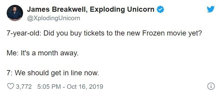 Text - James Breakwell, Exploding Unicorn @XplodingUnicorn 7-year-old: Did you buy tickets to the new Frozen movie yet? Me: It's a month away. 7: We should get in line now. O 3,772 5:05 PM - Oct 16, 2019