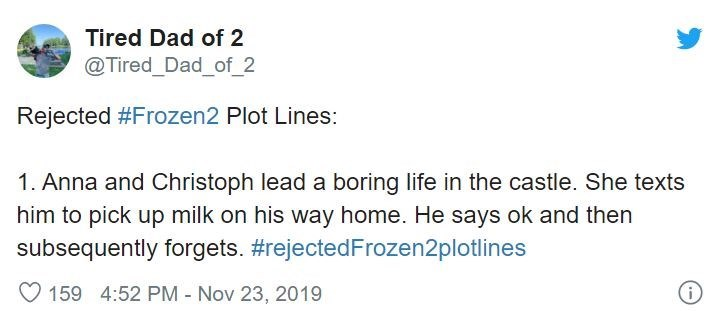 Text - Tired Dad of 2 @Tired_Dad_of 2 Rejected #Frozen2 Plot Lines: 1. Anna and Christoph lead a boring life in the castle. She texts him to pick up milk on his way home. He says ok and then subsequently forgets. #rejectedFrozen2plotlines O 159 4:52 PM Nov 23, 2019