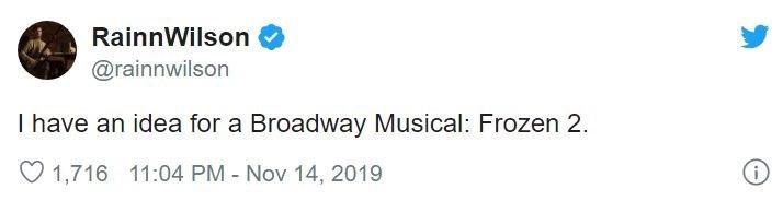 Text - RainnWilson @rainnwilson I have an idea for a Broadway Musical: Frozen 2. O 1,716 11:04 PM - Nov 14, 2019
