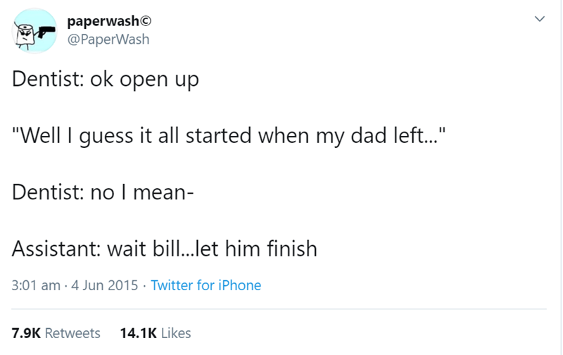 "Text - paperwash© @PaperWash Dentist: ok open up ""Well I guess it all started when my dad left..."" Dentist: no I mean- Assistant: wait bill..let him finish 3:01 am · 4 Jun 2015 · Twitter for iPhone 7.9K Retweets 14.1K Likes"