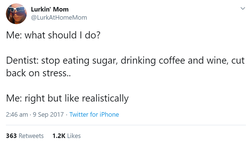 Text - Lurkin' Mom @LurkAtHomeMom Me: what should I do? Dentist: stop eating sugar, drinking coffee and wine, cut back on stress.. Me: right but like realistically 2:46 am · 9 Sep 2017 · Twitter for iPhone 363 Retweets 1.2K Likes