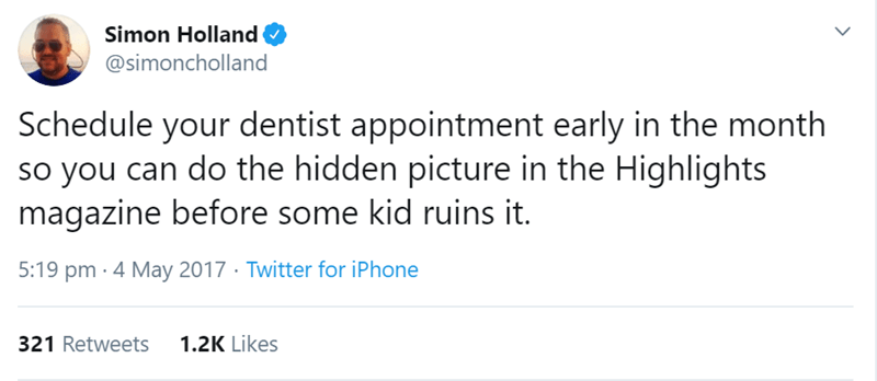 Text - Simon Holland @simoncholland Schedule your dentist appointment early in the month so you can do the hidden picture in the Highlights magazine before some kid ruins it. 5:19 pm · 4 May 2017 · Twitter for iPhone 1.2K Likes 321 Retweets