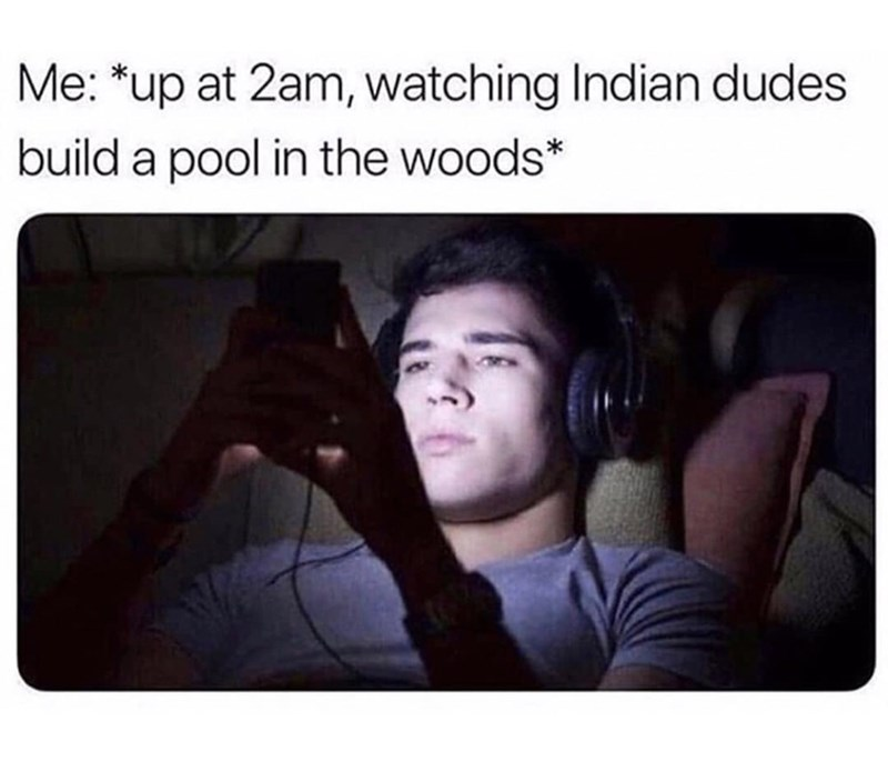 Text - Me: *up at 2am, watching Indian dudes build a pool in the woods*