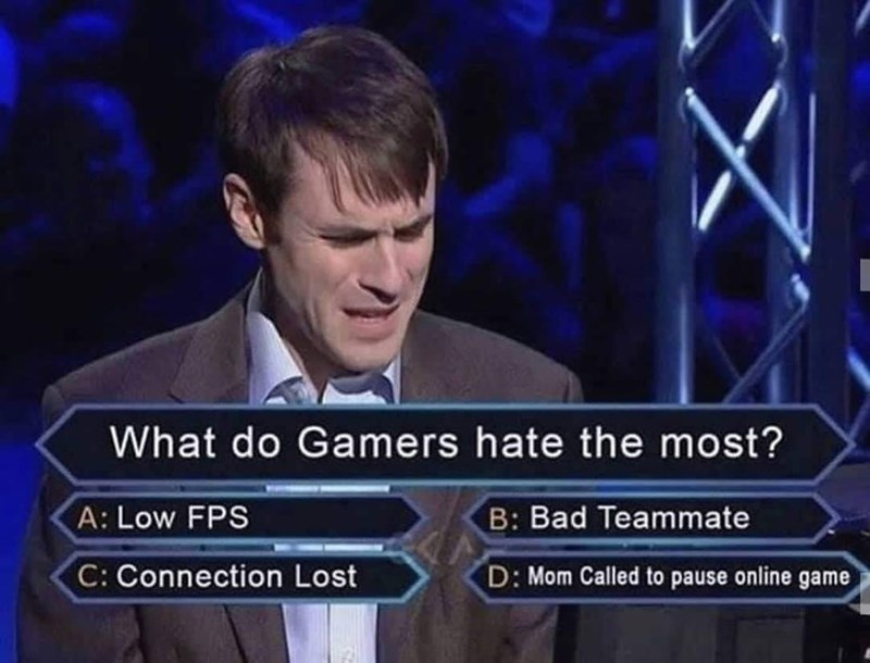News - What do Gamers hate the most? B: Bad Teammate A: Low FPS C: Connection Lost D: Mom Called to pause online game