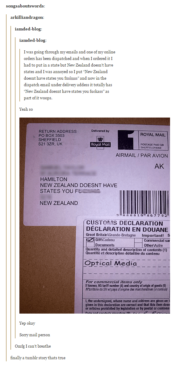 "Text - songsaboutswords: arkilliandragon: iamded-blog: iamded-blog: I was going through my emails and one of my online orders has been dispatched and when I ordered it I had to put in a state but New Zealand doesn't have states and I was annoyed so I put ""New Zealand doesnt have states you fimmmns"" and now in the dispatch email under delivery addess it totally has ""New Zealand doesnt have states you fuckass"" as part of it woops. Yeah so Delivered by RETURN ADDRESS PO BOX 3503 SHEFFIELD S21 3ZR,"