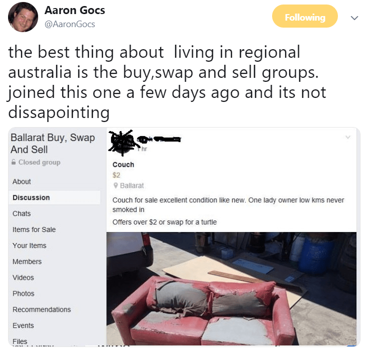 Text - Aaron Gocs Following @AaronGocs the best thing about living in regional australia is the buy,swap and sell groups. joined this one a few days ago and its not dissapointing Ballarat Buy, Swap And Sell hr A Closed group Couch $2 About O Ballarat Discussion Couch for sale excellent condition like new. One lady owner low kms never smoked in Chats Offers over $2 or swap for a turtle Items for Sale Your Items Members Videos Photos Recommendations Events Files