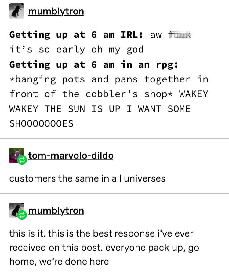 Text - mumblytron Getting up at 6 am IRL: aw fuuik it's so early oh my god Getting up at 6 am in an rpg: *banging pots and pans together in front of the cobbler's shop* WAKEY WAKEY THE SUN IS UP I WANT SOME SHO000000ES tom-marvolo-dildo customers the same in all universes mumblytron this is it. this is the best response i've ever received on this post. everyone pack up, go home, we're done here