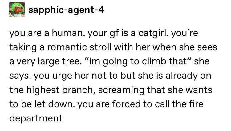 "Text - sapphic-agent-4 you are a human. your gf is a catgirl. you're taking a romantic stroll with her when she sees a very large tree. ""im going to climb that"" she says. you urge her not to but she is already on the highest branch, screaming that she wants to be let down. you are forced to call the fire department"