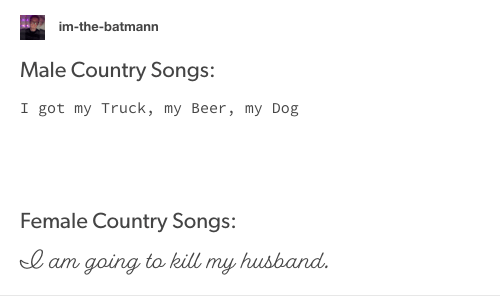 Text - im-the-batmann Male Country Songs: I got my Truck, my Beer, my Dog Female Country Songs: I am going to kill my husband.