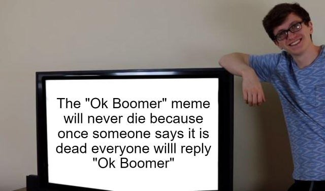 "Text - The ""Ok Boomer"" meme will never die because once someone says it is dead everyone willl reply ""Ok Boomer"""