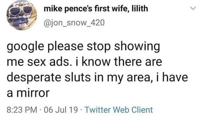 Text - mike pence's first wife, lilith @jon_snow_420 google please stop showing me sex ads. i know there are desperate sluts in my area, i have a mirror 8:23 PM · 06 Jul 19 Twitter Web Client