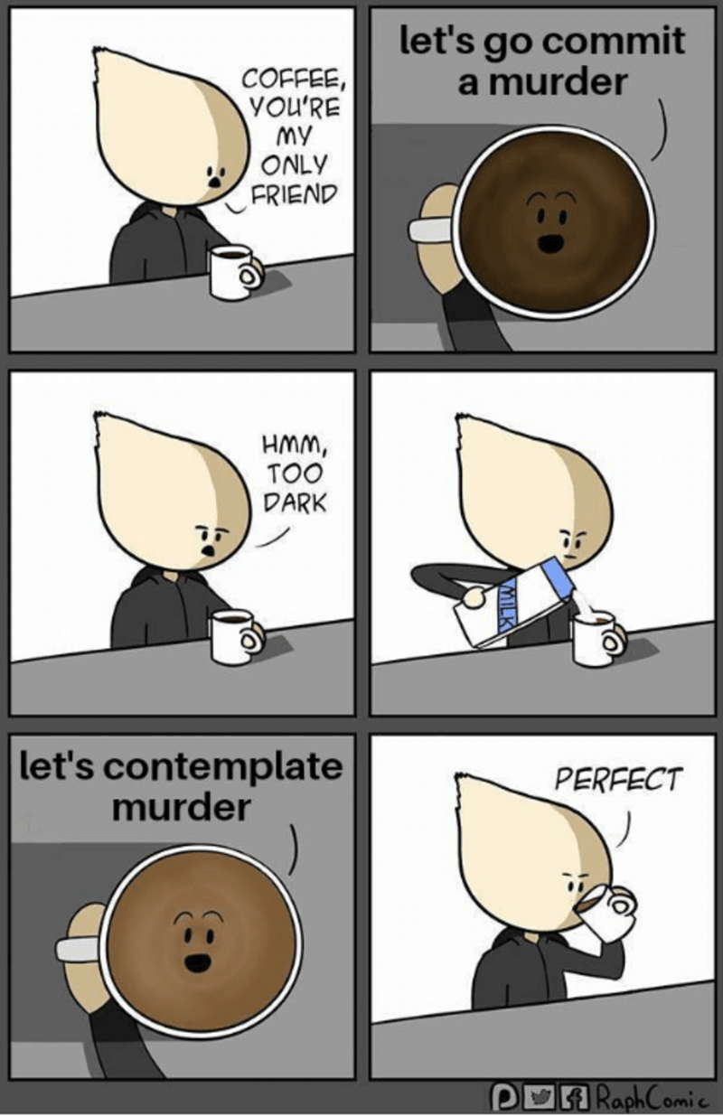 Cartoon - let's go commit a murder COFFEE, YOU'RE MY ONLY FRIEND HMM, TOO DARK let's contemplate murder PERFECT POA RaphComic