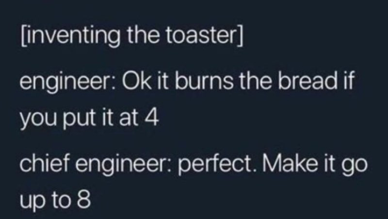 Text - [inventing the toaster] engineer: Ok it burns the bread if you put it at 4 chief engineer: perfect. Make it go up to 8