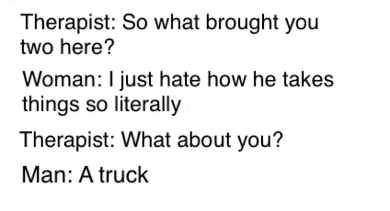 Text - Therapist: So what brought you two here? Woman: I just hate how he takes things so literally Therapist: What about you? Man: A truck