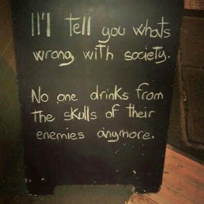 Text - II Tell whats you wrong wiTh sociely. No one drinks from The skolls of their enemies angmore.