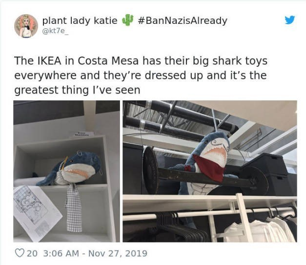 Product - #BanNazisAlready plant lady katie @kt7e_ The IKEA in Costa Mesa has their big shark toys everywhere and they're dressed up and it's the greatest thing I've seen O 20 3:06 AM Nov 27, 2019
