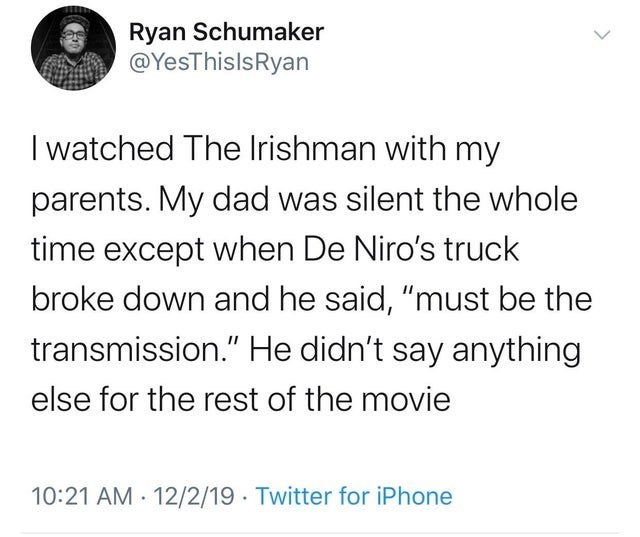 """Text - Ryan Schumaker @YesThislsRyan I watched The Irishman with my parents. My dad was silent the whole time except when De Niro's truck broke down and he said, """"must be the transmission."""" He didn't say anything else for the rest of the movie 10:21 AM · 12/2/19 · Twitter for iPhone"""