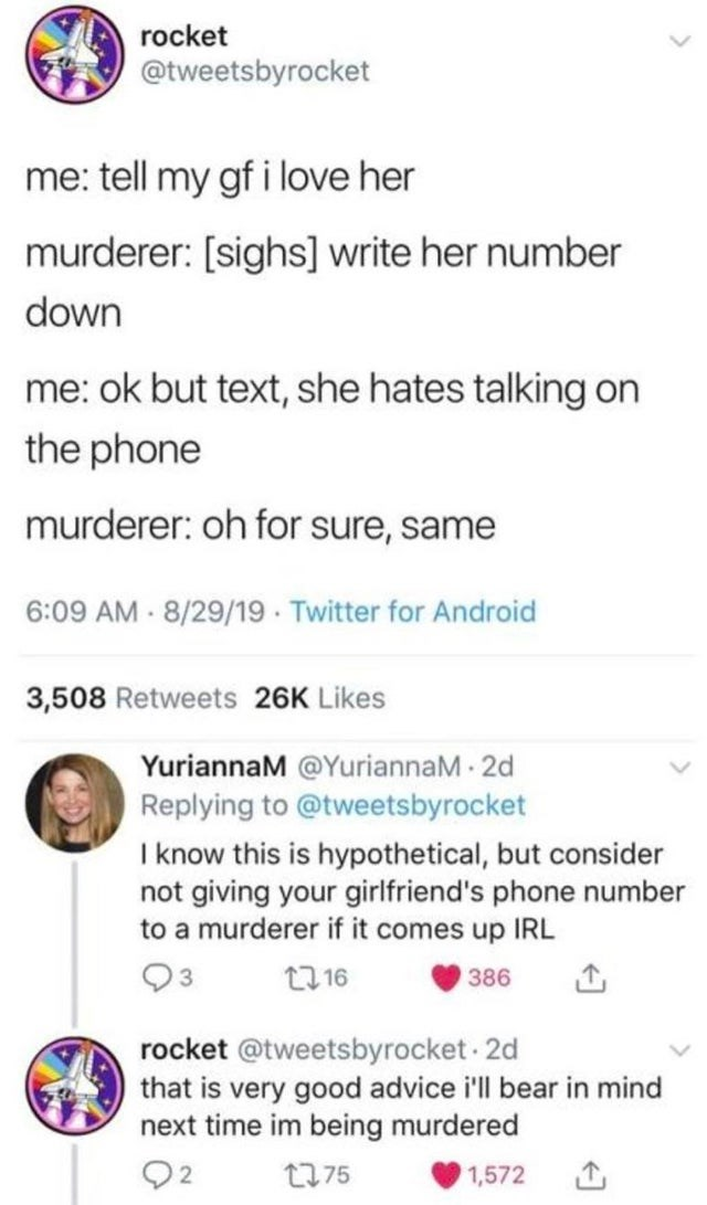 Text - rocket @tweetsbyrocket me: tell my gf i love her murderer: [sighs] write her number down me: ok but text, she hates talking on the phone murderer: oh for sure, same 6:09 AM - 8/29/19 · Twitter for Android 3,508 Retweets 26K Likes YuriannaM @YuriannaM 2d Replying to @tweetsbyrocket I know this is hypothetical, but consider not giving your girlfriend's phone number to a murderer if it comes up IRL 2716 386 rocket @tweetsbyrocket - 2d that is very good advice i'll bear in mind next time im b