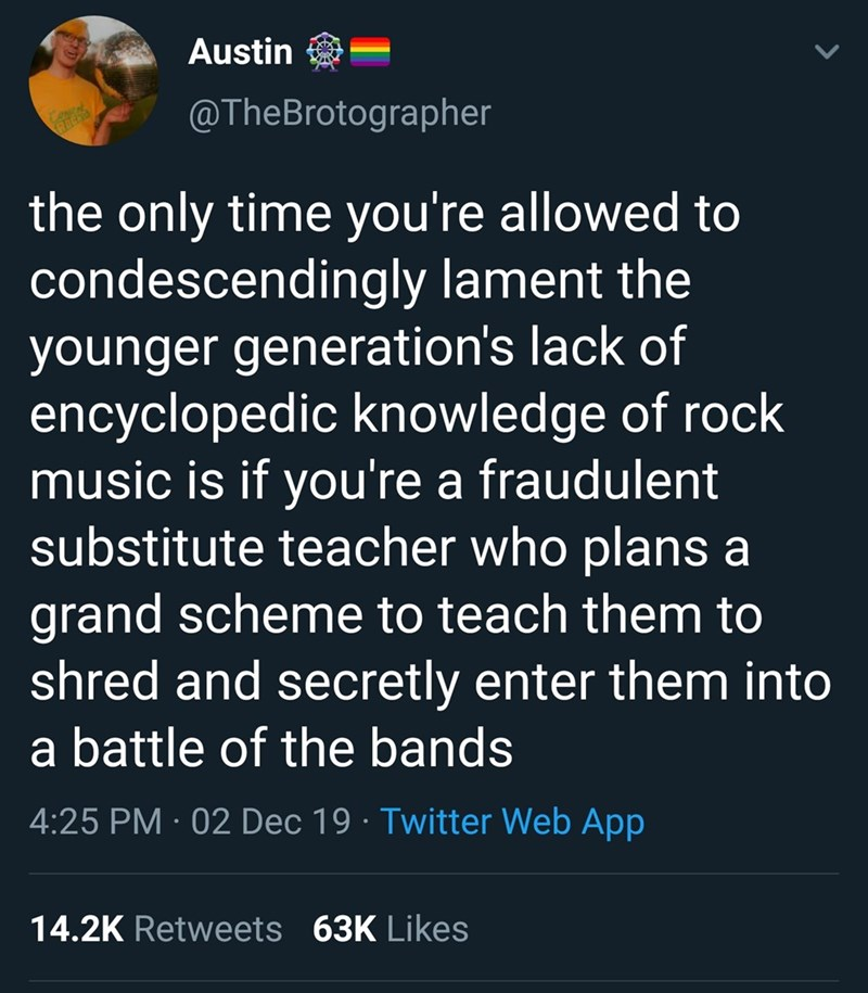 Text - Austin @TheBrotographer the only time you're allowed to condescendingly lament the younger generation's lack of encyclopedic knowledge of rock music is if you're a fraudulent substitute teacher who plans a grand scheme to teach them to shred and secretly enter them into a battle of the bands 4:25 PM · 02 Dec 19 · Twitter Web App 14.2K Retweets 63K Likes