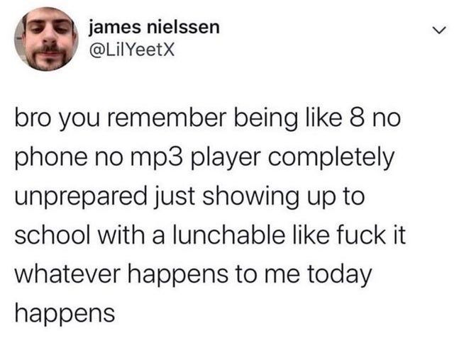 Text - james nielssen @LilYeetX bro you remember being like 8 no phone no mp3 player completely unprepared just showing up to school with a lunchable like fuck it whatever happens to me today happens
