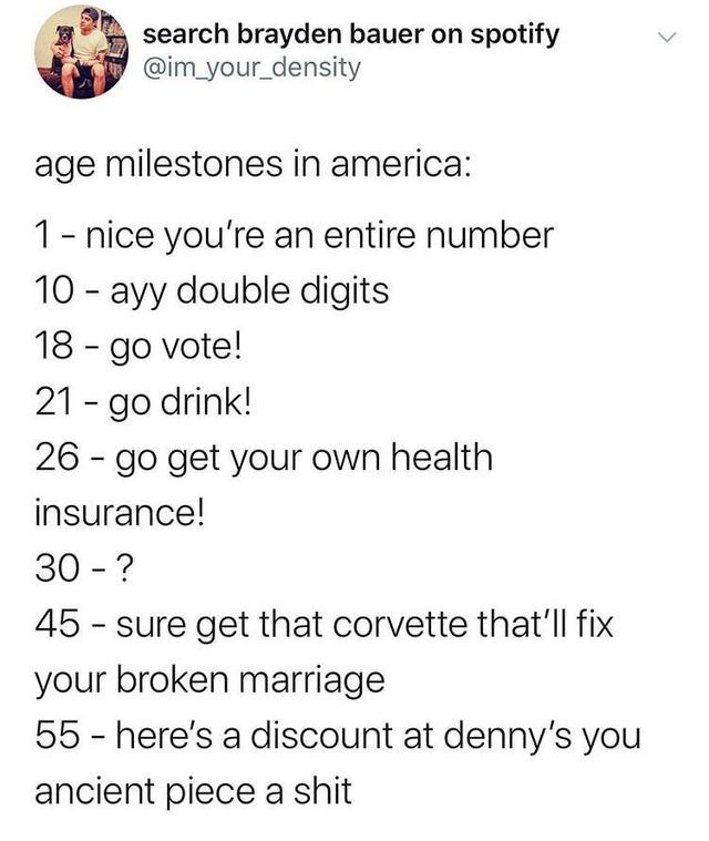 Text - search brayden bauer on spotify @im_your_density age milestones in america: 1- nice you're an entire number 10 - ayy double digits 18 - go vote! 21 - go drink! 26 - go get your own health insurance! 30 - ? 45 - sure get that corvette that'll fix your broken marriage 55 - here's a discount at denny's you ancient piece a shit