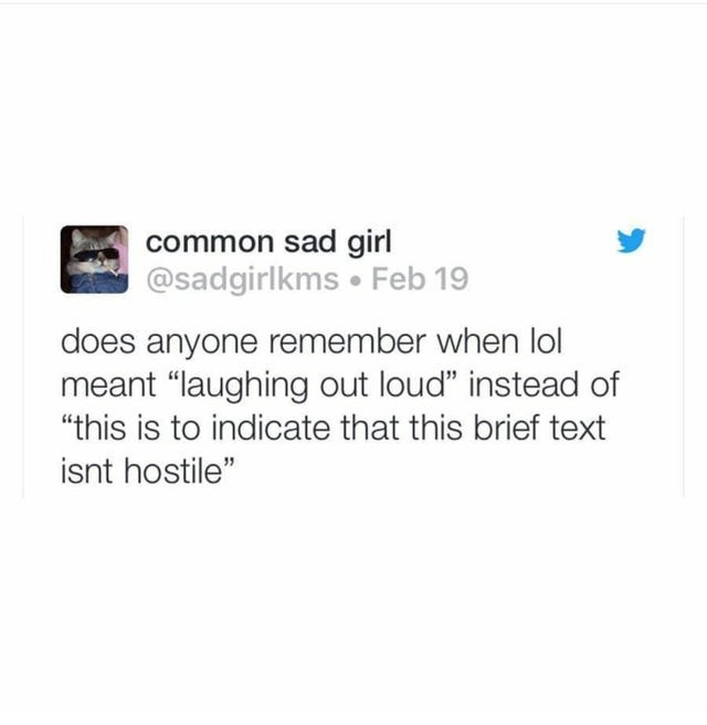 """Text - common sad girl @sadgirlkms • Feb 19 does anyone remember when lol meant """"laughing out loud"""" instead of """"this is to indicate that this brief text isnt hostile"""""""
