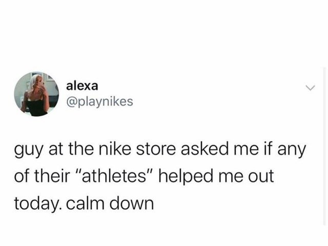 """Text - alexa @playnikes guy at the nike store asked me if any of their """"athletes"""" helped me out today. calm down"""