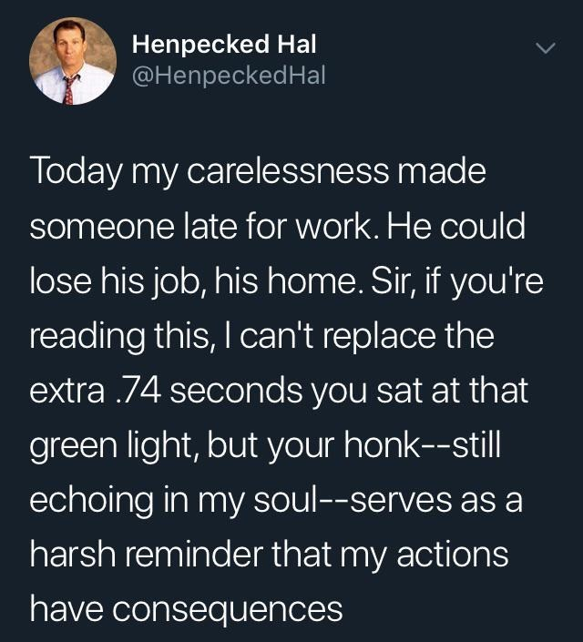 Text - Henpecked Hal @HenpeckedHal Today my carelessness made someone late for work. He could lose his job, his home. Sir, if you're reading this, I can't replace the extra .74 seconds you sat at that green light, but your honk--still echoing in my soul--serves as a harsh reminder that my actions have consequences