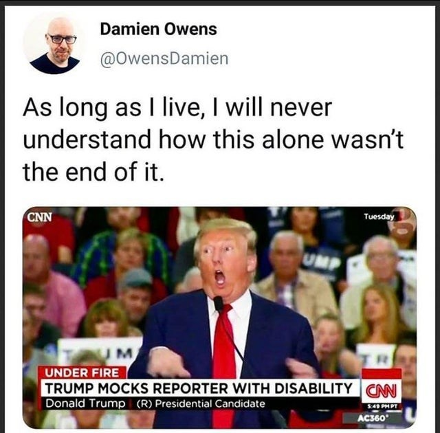 Media - Damien Owens @OwensDamien As long as I live, I will never understand how this alone wasn't the end of it. CNN Tuesday UMP UNDER FIRE TRUMP MOCKS REPORTER WITH DISABILITY CAN Donald Trump (R) Presidential Candidate S:49 PHPT AC360