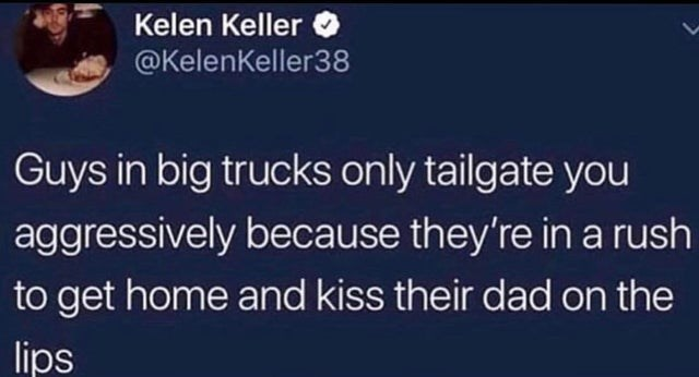 Text - Kelen Keller @Kelenkeller38 Guys in big trucks only tailgate you aggressively because they're in a rush to get home and kiss their dad on the lips