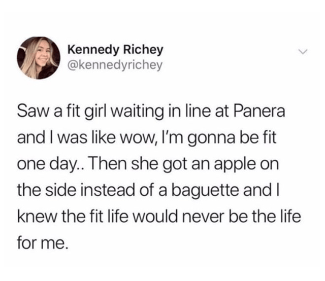 Text - Kennedy Richey @kennedyrichey Saw a fit girl waiting in line at Panera and I was like wow, I'm gonna be fit one day.. Then she got an apple on the side instead of a baguette and I knew the fit life would never be the life for me.